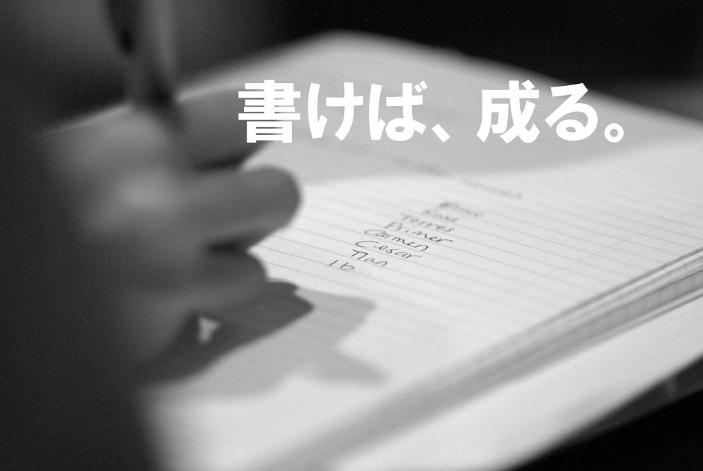 書けば、成る。書かねば、成らぬ何事も。